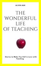 The Wonderful Life of Teaching: Stories to Make You Fall in Love with Teaching