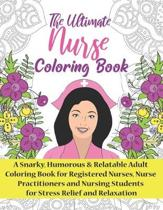 The Ultimate Nurse Coloring Book: A Snarky, Relatable & Humorous Adult Coloring Book For Registered Nurses, Nursing Students and Nurse Practitioners