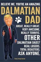 Funny Trump Journal - Believe Me. You're An Amazing Dalmatian Dad Great, Really Great. Very Awesome. Other Dalmatian Dads? Real Losers. Total Disasters. Ask Anyone.