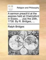 A Sermon Preach'd at the Assizes Held at Chelmsford in Essex, ... July the 20th, 1738. by R. Bridges,