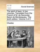 The Spirit of Laws. in Two Volumes. Translated from the French of M. de Secondat, Baron de Montesquieu. the Tenth Edition. Volume 2 of 2