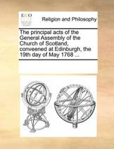 The Principal Acts of the General Assembly of the Church of Scotland, Conveened at Edinburgh, the 19th Day of May 1768 ...