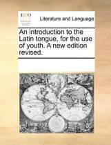 An Introduction to the Latin Tongue, for the Use of Youth. a New Edition, Revised