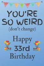 You're So Weird (don't change) Happy 33rd Birthday: Weird Silly and Funny Dog Man Books 33rd Birthday Gifts for Men and Woman / Birthday Card / Birthd