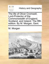 The Life of Oliver Cromwell, Lord-Protector of the Commonwealth of England, Scotland, and Ireland. the Fifth Edition. by M. Morgan, Gent.