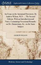 An Essay on the Autumnal Dysentery. by Andrew Wilson, M.D. ... the Second Edition, with an Introduction and Notes, Containing Occasional Remarks on Dr. Zimmerman, &c. on the Same Subject
