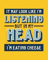 It May Look Like I'm Listening, but in My Head I'm Eating Cheese: Cheese Gift for People Who Love Cheese - Funny Saying with Bright and Bold Cover - B