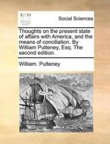 Thoughts on the Present State of Affairs with America, and the Means of Conciliation. by William Pulteney, Esq. the Second Edition