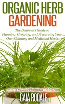 Organic Herb Gardening: the Beginners Guide to Planning, Growing, and Preserving Your Own Culinary and Medicinal Herbs