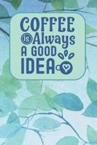 Coffee Is Always A Good Idea: Coffee Notebook / Journal to Write in - Gift for Coffee Lovers with 120 Coffee Themed Lined Pages - Blue Leaf Design -