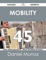 Mobility 45 Success Secrets - 45 Most Asked Questions On Mobility - What You Need To Know