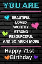 You Are Beautiful Loved Worthy Strong Resourceful Happy 71st Birthday: Cute 71st Birthday Card Quote Journal / Notebook / Diary / Greetings / Apprecia