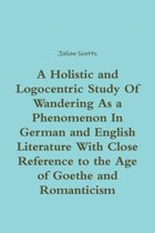 A Holistic and Logocentric Study of Wandering as a Phenomenon in German and English Literature with Close Reference to the Age of Goethe and Romanticism