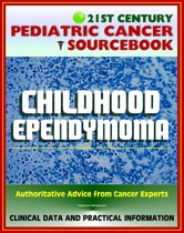 21st Century Pediatric Cancer Sourcebook: Childhood Ependymoma, Subependymoma - Clinical Data and Practical Information for Patients, Families, and Physicians