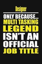 Designer Only Because Multi Tasking Legend Isn't an Official Job Title