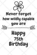 Never Forget How Wildly Capable You Are Happy 75th Birthday: Cute Encouragement 75th Birthday Card Quote Pun Journal / Notebook / Diary / Greetings /
