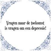 Tegeltje met Spreuk (Tegeltjeswijsheid): Vragen naar de toekomst is vragen om een depressie! + Kado verpakking & Plakhanger