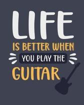 Life Is Better When You Play the Guitar: Guitar Gift for People Who Play the Guitar - Funny Blank Lined Journal or Notebook