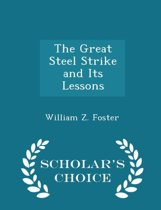 The Great Steel Strike and Its Lessons - Scholar's Choice Edition