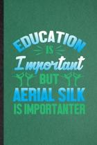 Education Is Important but Aerial Silk Is Importanter: Funny Blank Lined Yogic Workout Namaste Notebook/ Journal, Graduation Appreciation Gratitude Th