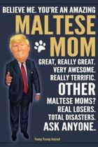 Funny Trump Journal - Believe Me. You're An Amazing Maltese Mom Great, Really Great. Very Awesome. Other Maltese Moms? Total Disasters. Ask Anyone.