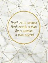 Don't Be a Woman That Needs a Man... Be a Woman a Man Needs!