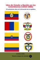 Idea de Estado y Nacion en los colombianos (1810-1886) 76 turbulentos años en la formacion de la república colombiana