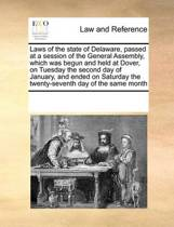 Laws of the State of Delaware, Passed at a Session of the General Assembly, Which Was Begun and Held at Dover, on Tuesday the Second Day of January, and Ended on Saturday the Twenty-Seventh Day of the Same Month