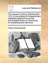 The Answer of Henry Sacheverell, D.D. to the Articles of Impeachment Exhibited Against Him by the Honourable House of Commons, for Preaching Two Sermons