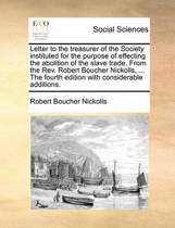 Letter to the Treasurer of the Society Instituted for the Purpose of Effecting the Abolition of the Slave Trade. from the Rev. Robert Boucher Nickolls, ... the Fourth Edition with Considerable Additions