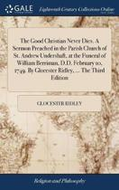 The Good Christian Never Dies. a Sermon Preached in the Parish Church of St. Andrew Undershaft, at the Funeral of William Berriman, D.D. February 10, 1749. by Glocester Ridley, ... the Third Edition