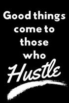 Good things come to those who hustle: Inspiration and success journal to inspire and motivate driven people