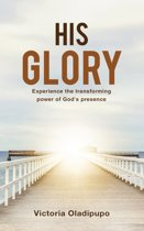 His Glory: Experience The Transforming Power Of God's Presence