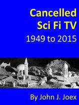Cancelled Sci Fi TV: 1949 to 2015: The Ultimate Guide to Cancelled Science Fiction and Fantasy TV Shows