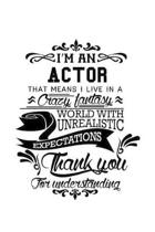 I'm An Actor That Means I Live In A Crazy Fantasy World With Unrealistic Expectations Thank You For Understanding: Original Actor Notebook, Journal Gi