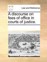 A Discourse on Fees of Office in Courts of Justice.