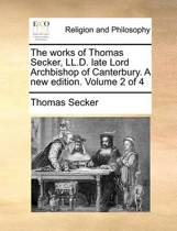 The Works of Thomas Secker, LL.D. Late Lord Archbishop of Canterbury. a New Edition. Volume 2 of 4