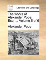 The Works of Alexander Pope, Esq; ... Volume 5 of 6