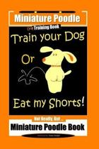 Miniature Poodle Train Your Dog Or Eat My Shorts! Not Really, But... Miniature Poodle Book