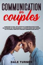Communication for Couples: Learn How to Deal with Effective Communication in Your Relationship or Your Marriage. A Couple's Guide That Teaches Yo