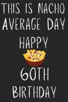 This Is Nacho Average Day Happy 60th Birthday: Funny 60th Birthday Gift Nacho Pun Journal / Notebook / Diary (6 x 9 - 110 Blank Lined Pages)