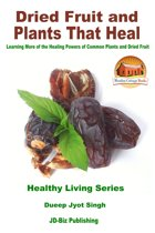Dried Fruit and Plants That Heal: Learning More of the Healing Powers of Common Plants and Dried Fruit