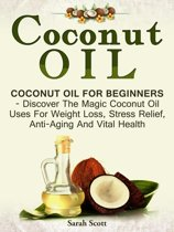 Coconut Oil: Coconut Oil For Beginners - Discover The Magic Coconut Oil Uses For Weight Loss, Stress Relief, Anti-Aging And Vital Health