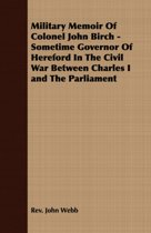 Military Memoir Of Colonel John Birch - Sometime Governor Of Hereford In The Civil War Between Charles I And The Parliament