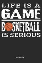 Life is a game Basketball is serious Notebook: Basketball Notebook (6x9 inches) with Blank Pages ideal as a Hoops Journal. Perfect as a Scrimmage and