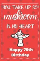 You Take Up So Mushroom In My Heart Happy 75th Birthday