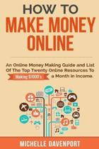 How to Make Money Online: A Proven Step-by-Step Guide and List of the Top Twenty Online Resources To Make $1000s A Month