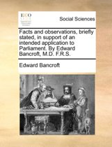 Facts and Observations, Briefly Stated, in Support of an Intended Application to Parliament. by Edward Bancroft, M.D. F.R.S