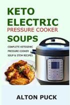 Keto Electric Pressure Cooker Soups - Complete Ketogenic Pressure Cooker Soup & Stew Recipes: Pressure Cooker Keto Soups: Ketogenic Soups & Stews Cook