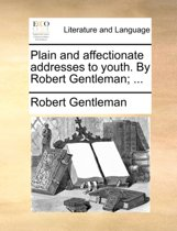 Plain and Affectionate Addresses to Youth. by Robert Gentleman; ...
